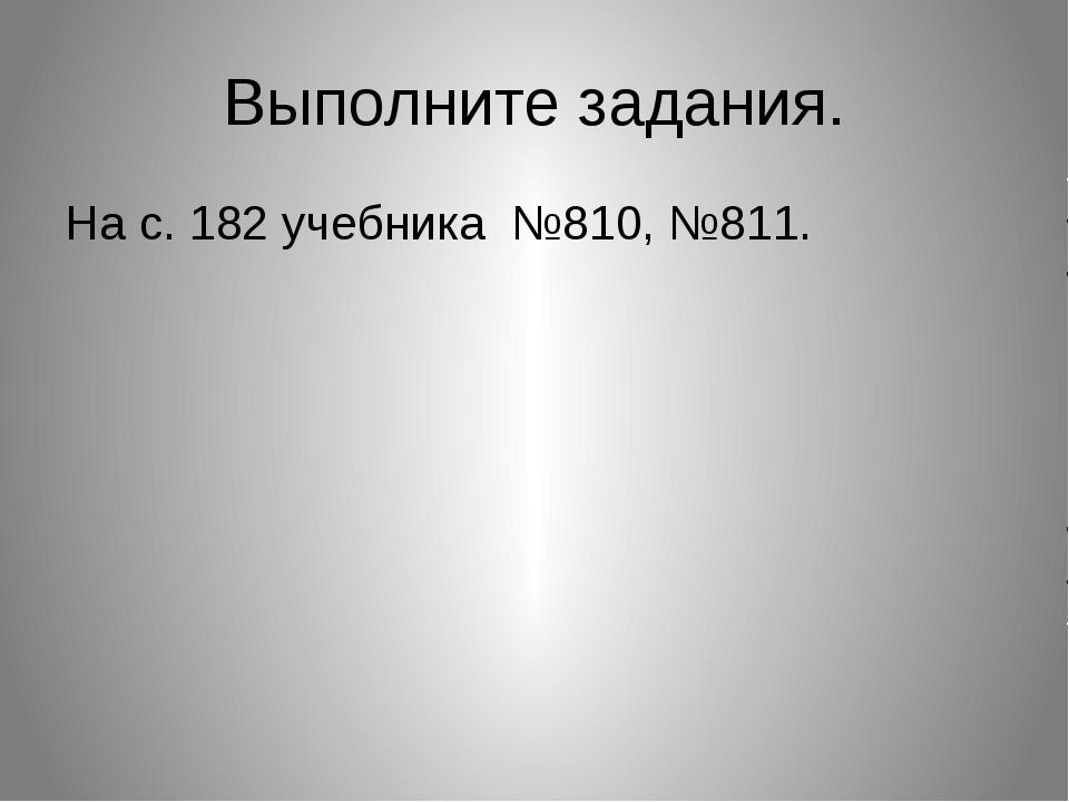 Выполните задания. На с. 182 учебника №810, №811.
