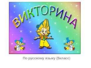 ВИКТОРИНА ПО РУССКОМУ ЯЗЫКУ (5 класс) По русскому языку (5класс)