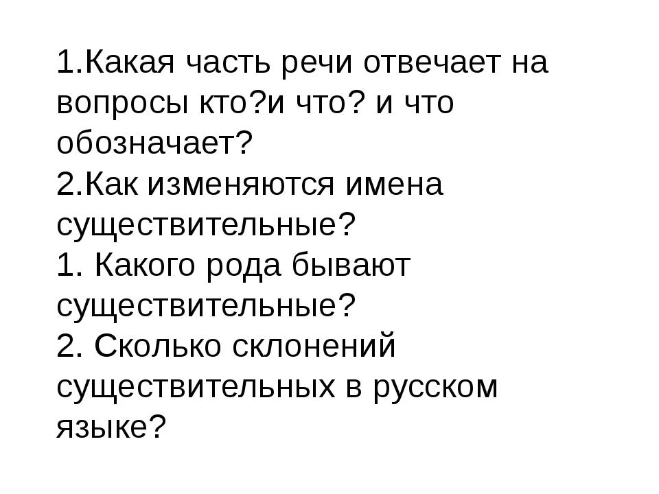 1.Какая часть речи отвечает на вопросы кто?и что? и что обозначает? 2.Как изм...