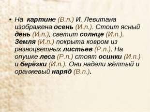 На картине (В.п.) И. Левитана изображена осень (И.п.). Стоит ясный день (И.п.