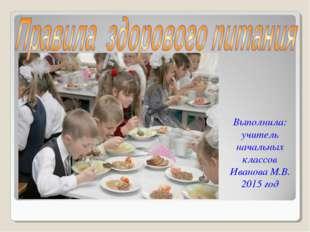 Выполнила: учитель начальных классов Иванова М.В. 2015 год