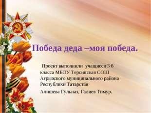 Победа деда –моя победа. Проект выполнили учащиеся 3 б класса МБОУ Терсинска