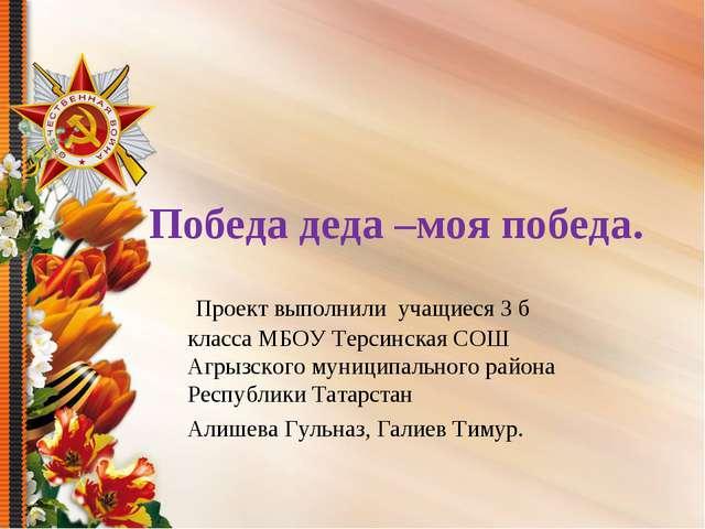 Победа деда –моя победа. Проект выполнили учащиеся 3 б класса МБОУ Терсинска...