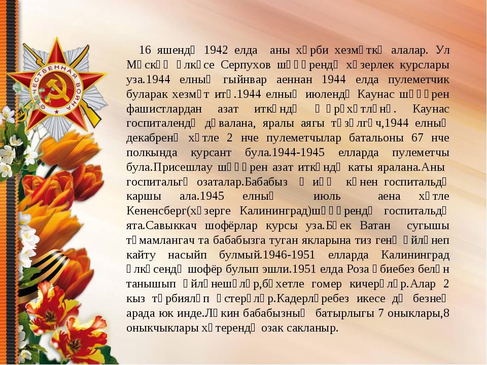 16 яшендә 1942 елда аны хәрби хезмәткә алалар. Ул Мәскәү өлкәсе Серпухов шәһ...