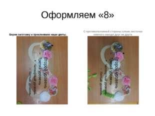 Оформляем «8» Берем заготовку и приклеиваем наши цветы. С противоположной сто