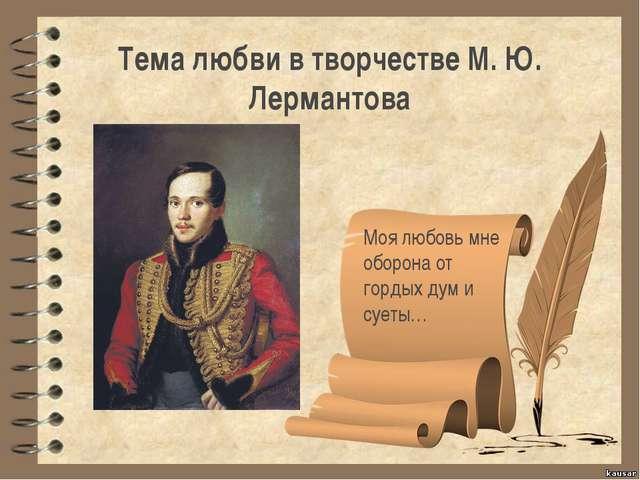 Тема любви в творчестве М. Ю. Лермантова Моя любовь мне оборона от гордых дум...