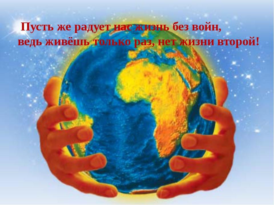 Пусть же радует нас жизнь без войн, ведь живёшь только раз, нет жизни второй!