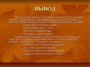 ВЫВОД Эта «последняя любовь» Ф.И.Тютчева длилась 14 лет, до самой смерти Е.