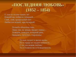 «ПОСЛЕДНЯЯ ЛЮБОВЬ» (1852 – 1854) О, как на склоне наших лет Нежней мы любим и
