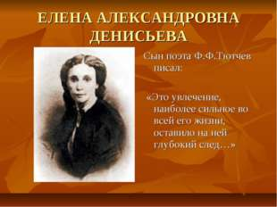 ЕЛЕНА АЛЕКСАНДРОВНА ДЕНИСЬЕВА Сын поэта Ф.Ф.Тютчев писал: «Это увлечение, наи