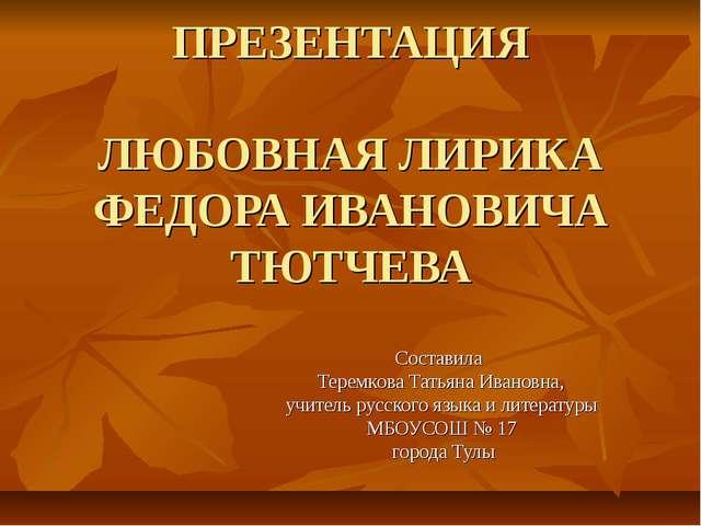 ПРЕЗЕНТАЦИЯ ЛЮБОВНАЯ ЛИРИКА ФЕДОРА ИВАНОВИЧА ТЮТЧЕВА Составила Теремкова Тать...
