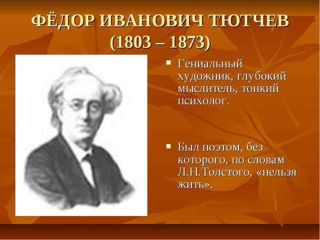 ФЁДОР ИВАНОВИЧ ТЮТЧЕВ (1803 – 1873) Гениальный художник, глубокий мыслитель,...