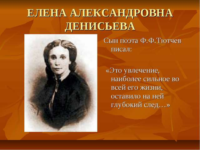 ЕЛЕНА АЛЕКСАНДРОВНА ДЕНИСЬЕВА Сын поэта Ф.Ф.Тютчев писал: «Это увлечение, наи...