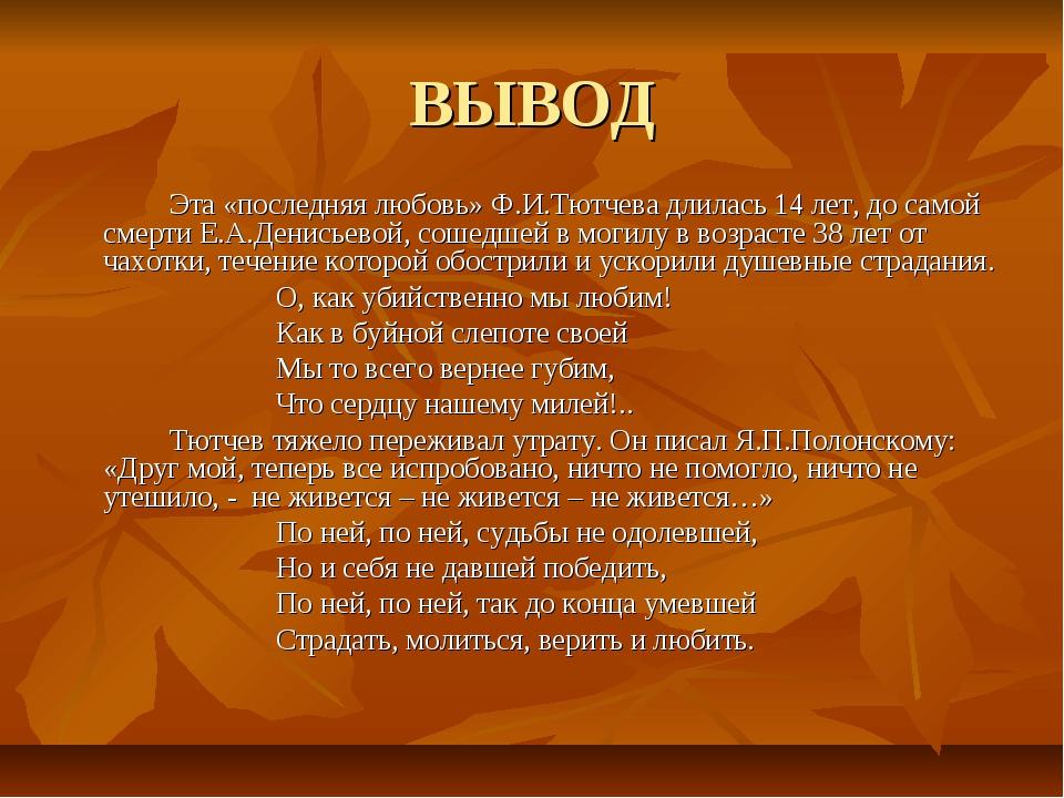 ВЫВОД Эта «последняя любовь» Ф.И.Тютчева длилась 14 лет, до самой смерти Е....