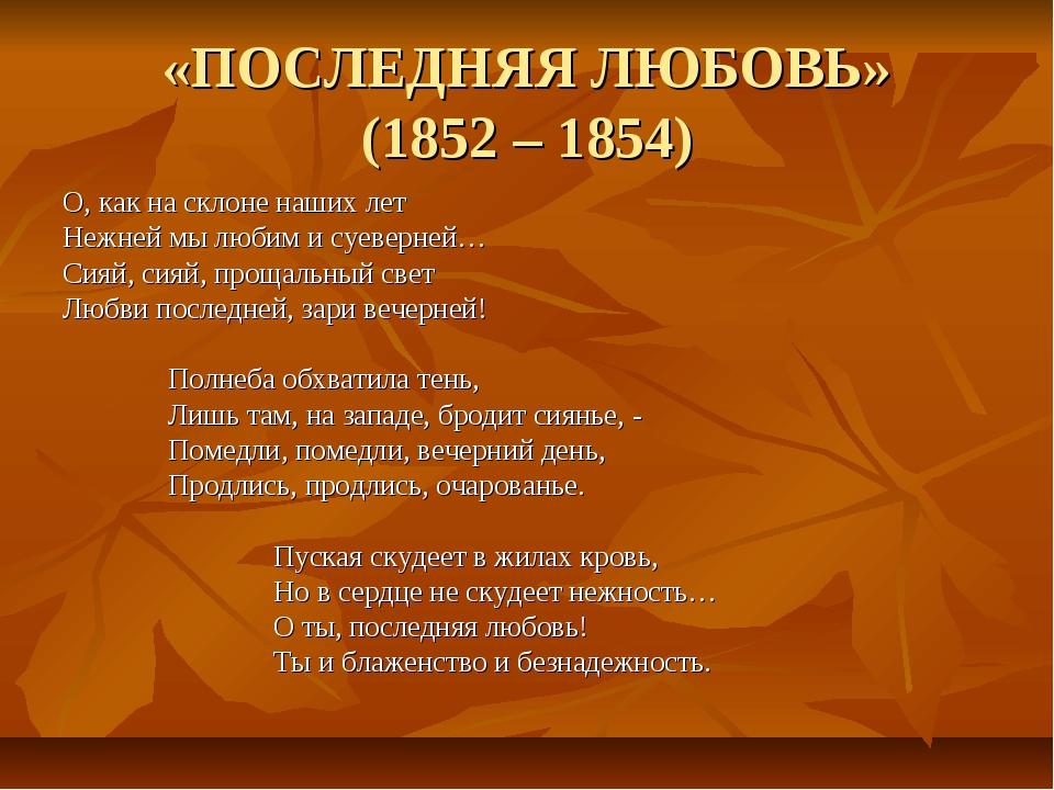 «ПОСЛЕДНЯЯ ЛЮБОВЬ» (1852 – 1854) О, как на склоне наших лет Нежней мы любим и...