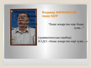 """Владимир ЖИРИНОВСКИЙ, лидер ЛДПР """"Ваше коварство еще более хуже..."""" (граммати"""