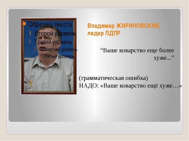 """Владимир ЖИРИНОВСКИЙ, лидер ЛДПР """"Ваше коварство еще более хуже..."""" (граммати..."""