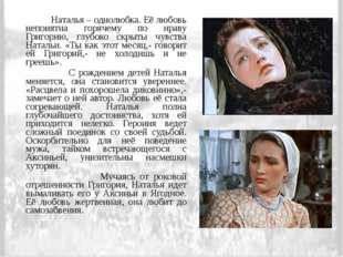 Наталья – однолюбка. Её любовь непонятна горячему по нраву Григорию, глубоко