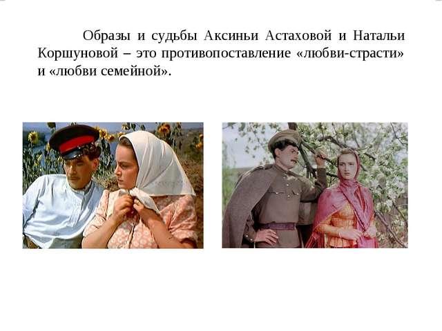Образы и судьбы Аксиньи Астаховой и Натальи Коршуновой – это противопоставлен...