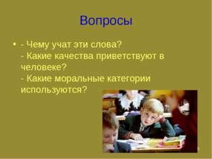 * Вопросы - Чему учат эти слова? - Какие качества приветствуют в человеке? -