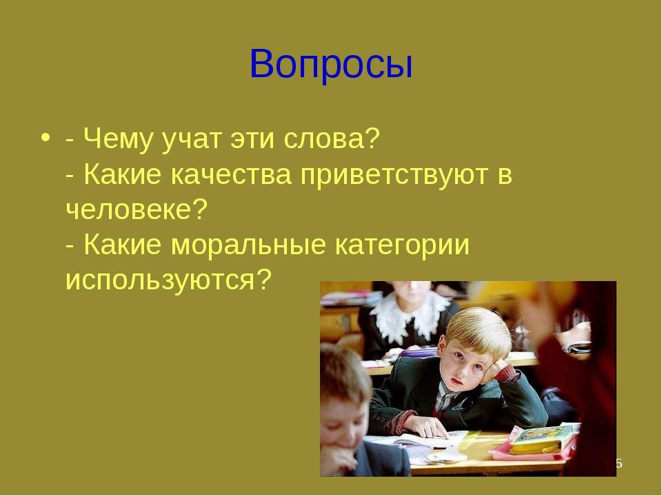 * Вопросы - Чему учат эти слова? - Какие качества приветствуют в человеке? -...