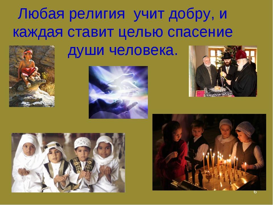 * Любая религия учит добру, и каждая ставит целью спасение души человека.