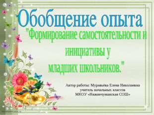 Автор работы: Муравьёва Елена Николаевна учитель начальных классов МКОУ «Нижн