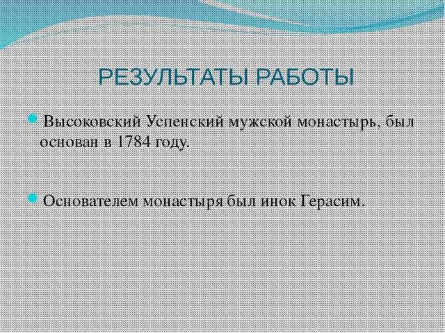 РЕЗУЛЬТАТЫ РАБОТЫ Высоковский Успенский мужской монастырь, был основан в 1784...