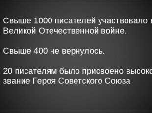 Свыше 1000 писателей участвовало в Великой Отечественной войне. Свыше 400 не