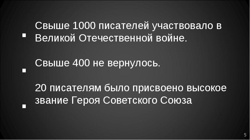 Свыше 1000 писателей участвовало в Великой Отечественной войне. Свыше 400 не...