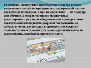 12.Ожидать маршрутное транспортное средство и такси разрешается только на пр