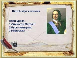 План урока: 1.Личность Петра I. 2.Русь- империя. 3.Реформы. Пётр I- царь и че