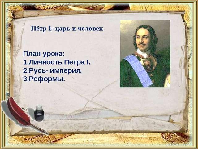План урока: 1.Личность Петра I. 2.Русь- империя. 3.Реформы. Пётр I- царь и че...
