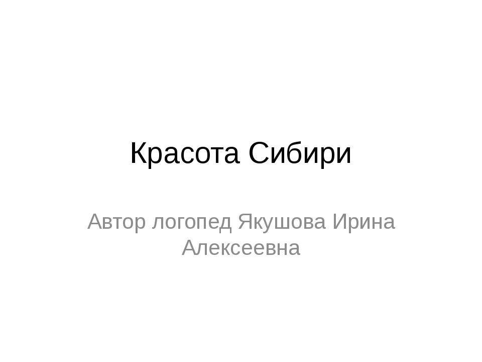 Красота Сибири Автор логопед Якушова Ирина Алексеевна