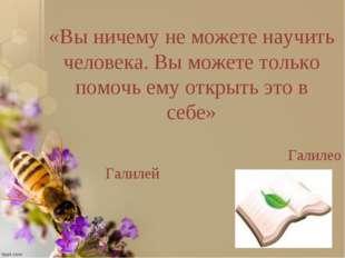 «Вы ничему не можете научить человека. Вы можете только помочь ему открыть эт