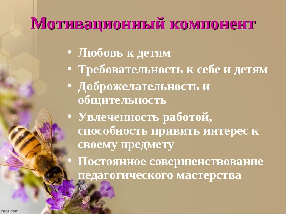 Мотивационный компонент Любовь к детям Требовательность к себе и детям Доброж...