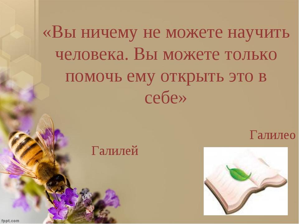 «Вы ничему не можете научить человека. Вы можете только помочь ему открыть эт...
