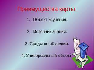 Преимущества карты: Объект изучения. Источник знаний. 3. Средство обучения. 4