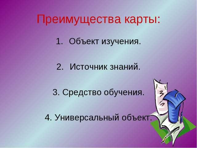 Преимущества карты: Объект изучения. Источник знаний. 3. Средство обучения. 4...