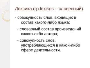Лексика (гр.lexikos – словесный) - совокупность слов, входящих в состав каког
