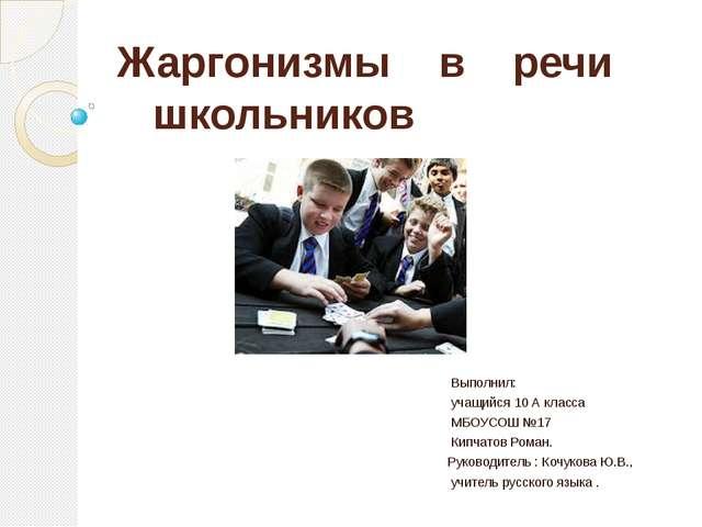 Жаргонизмы в речи школьников Выполнил: учащийся 10 А класса МБОУСОШ №17 Кипча...