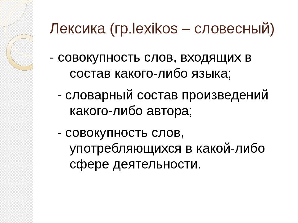 Лексика (гр.lexikos – словесный) - совокупность слов, входящих в состав каког...