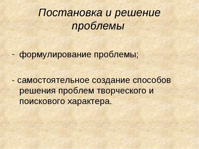 Постановка и решение проблемы формулирование проблемы; - самостоятельное созд...