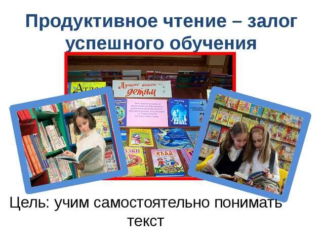 Продуктивное чтение – залог успешного обучения Цель: учим самостоятельно пон...