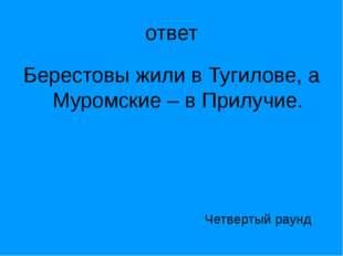 ответ Берестовы жили в Тугилове, а Муромские – в Прилучие. Четвертый раунд