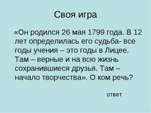 Своя игра «Он родился 26 мая 1799 года. В 12 лет определилась его судьба- все