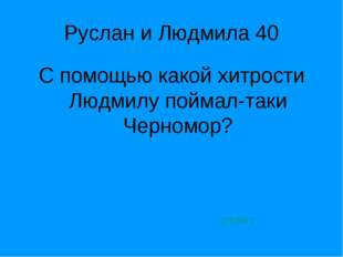 Руслан и Людмила 40 С помощью какой хитрости Людмилу поймал-таки Черномор? от