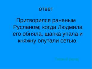 ответ Притворился раненым Русланом; когда Людмила его обняла, шапка упала и к