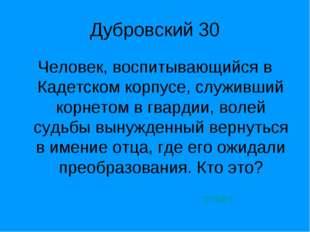 Дубровский 30 Человек, воспитывающийся в Кадетском корпусе, служивший корнето