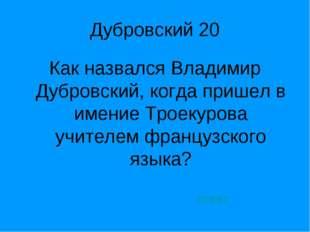 Дубровский 20 Как назвался Владимир Дубровский, когда пришел в имение Троекур